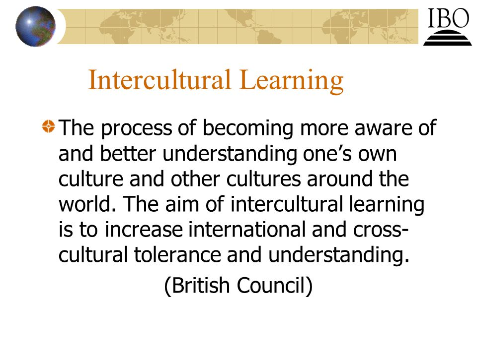 Intercultural Learning The process of becoming more aware of and better understanding one's own culture and other cultures around the world.