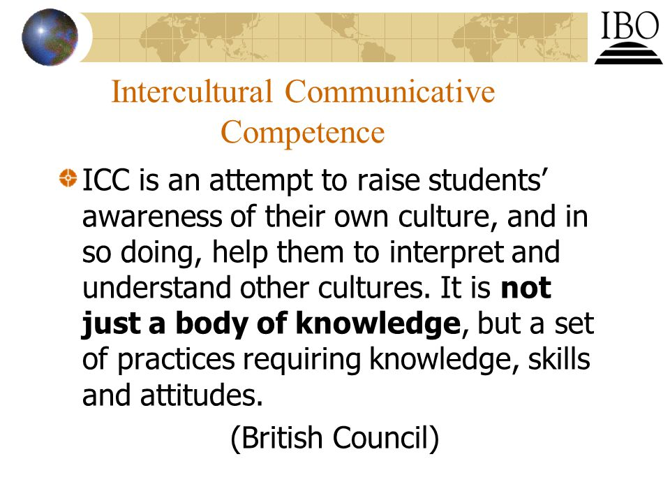 Intercultural Communicative Competence ICC is an attempt to raise students' awareness of their own culture, and in so doing, help them to interpret and understand other cultures.