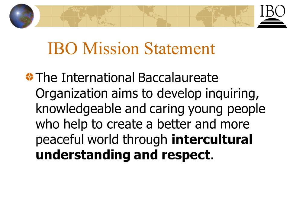 IBO Mission Statement The International Baccalaureate Organization aims to develop inquiring, knowledgeable and caring young people who help to create a better and more peaceful world through intercultural understanding and respect.