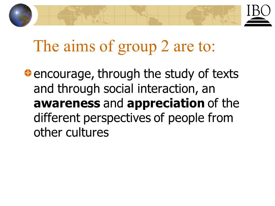 The aims of group 2 are to: encourage, through the study of texts and through social interaction, an awareness and appreciation of the different perspectives of people from other cultures