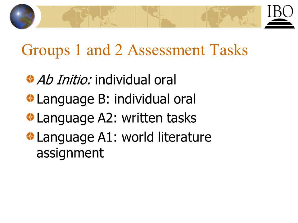 Groups 1 and 2 Assessment Tasks Ab Initio: individual oral Language B: individual oral Language A2: written tasks Language A1: world literature assignment