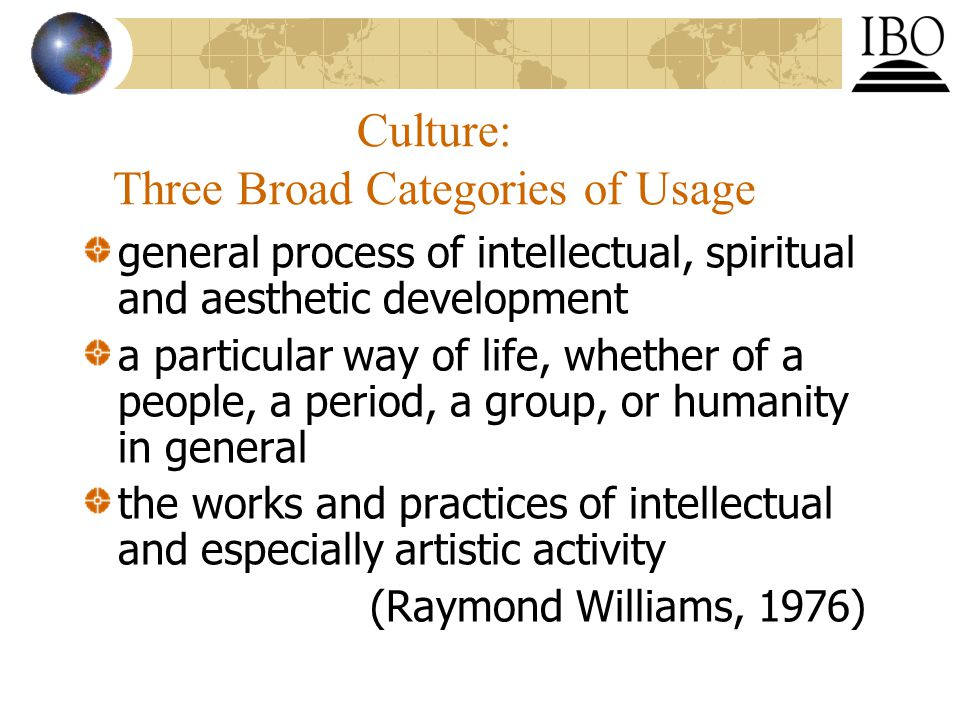 Culture: Three Broad Categories of Usage general process of intellectual, spiritual and aesthetic development a particular way of life, whether of a people, a period, a group, or humanity in general the works and practices of intellectual and especially artistic activity (Raymond Williams, 1976)