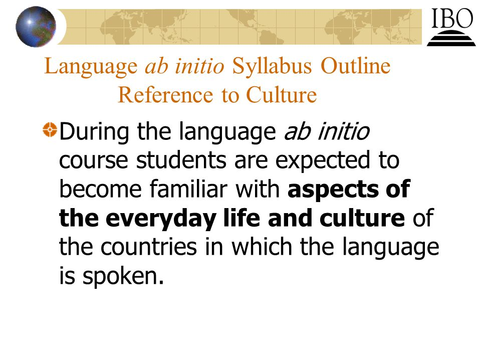 Language ab initio Syllabus Outline Reference to Culture During the language ab initio course students are expected to become familiar with aspects of the everyday life and culture of the countries in which the language is spoken.