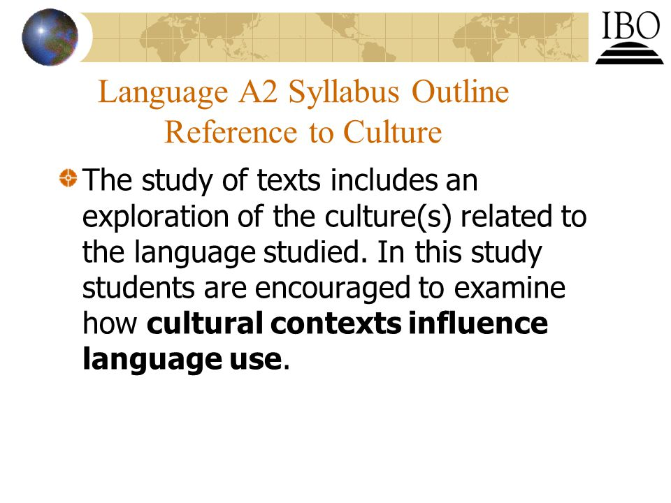 Language A2 Syllabus Outline Reference to Culture The study of texts includes an exploration of the culture(s) related to the language studied.