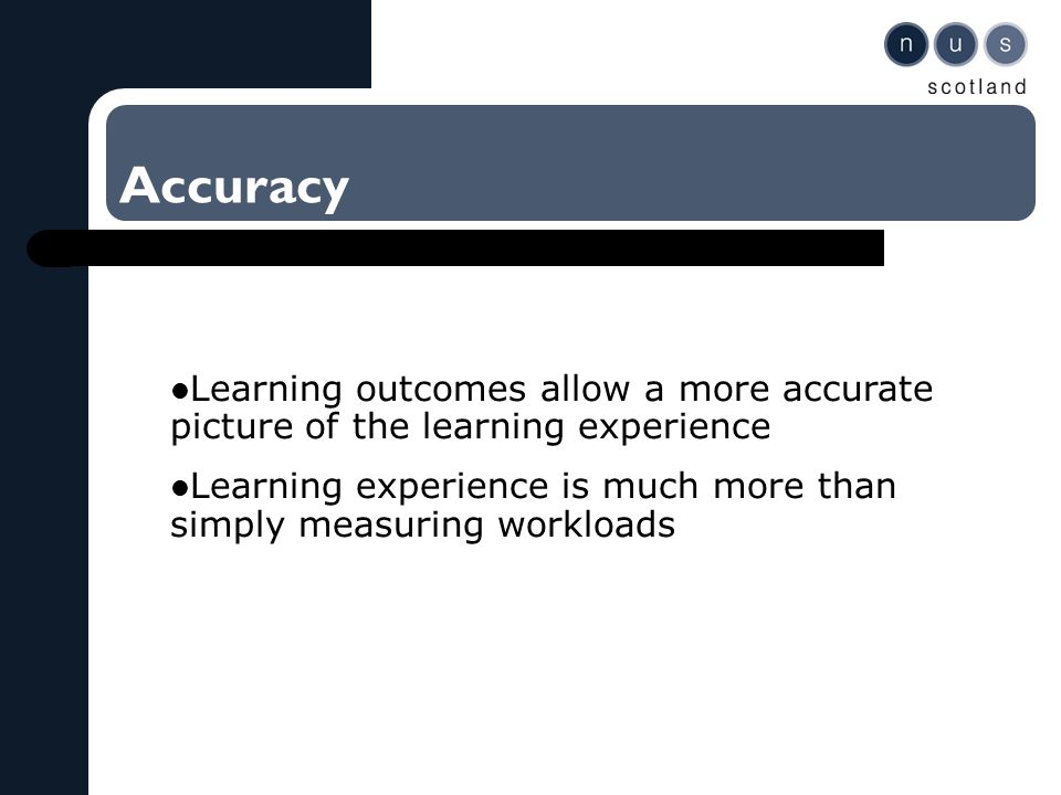 Accuracy Learning outcomes allow a more accurate picture of the learning experience Learning experience is much more than simply measuring workloads