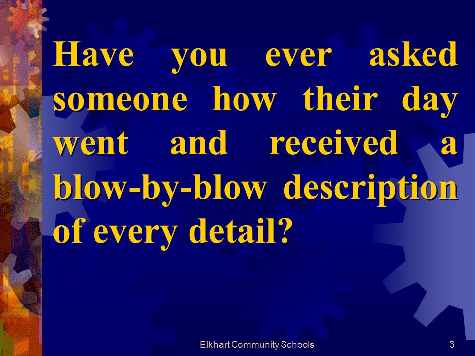 Elkhart Community Schools3 Have you ever asked someone how their day went and received a blow-by-blow description of every detail