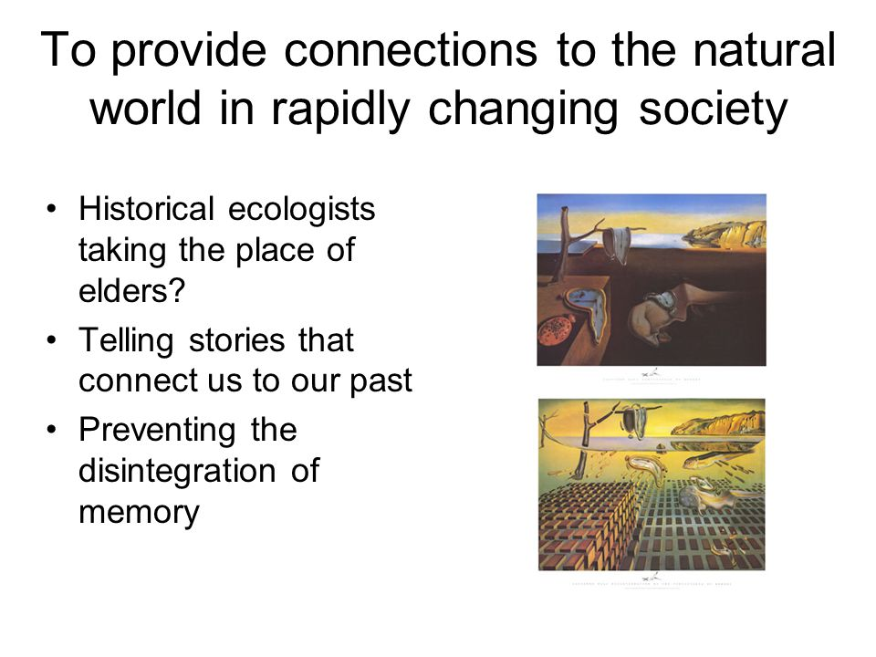 To provide connections to the natural world in rapidly changing society Historical ecologists taking the place of elders? Telling stories that connect