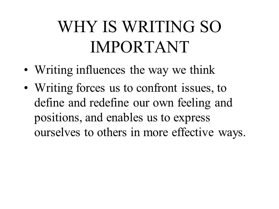WHY IS WRITING SO IMPORTANT Writing influences the way we think Writing forces us to confront issues, to define and redefine our own feeling and posit