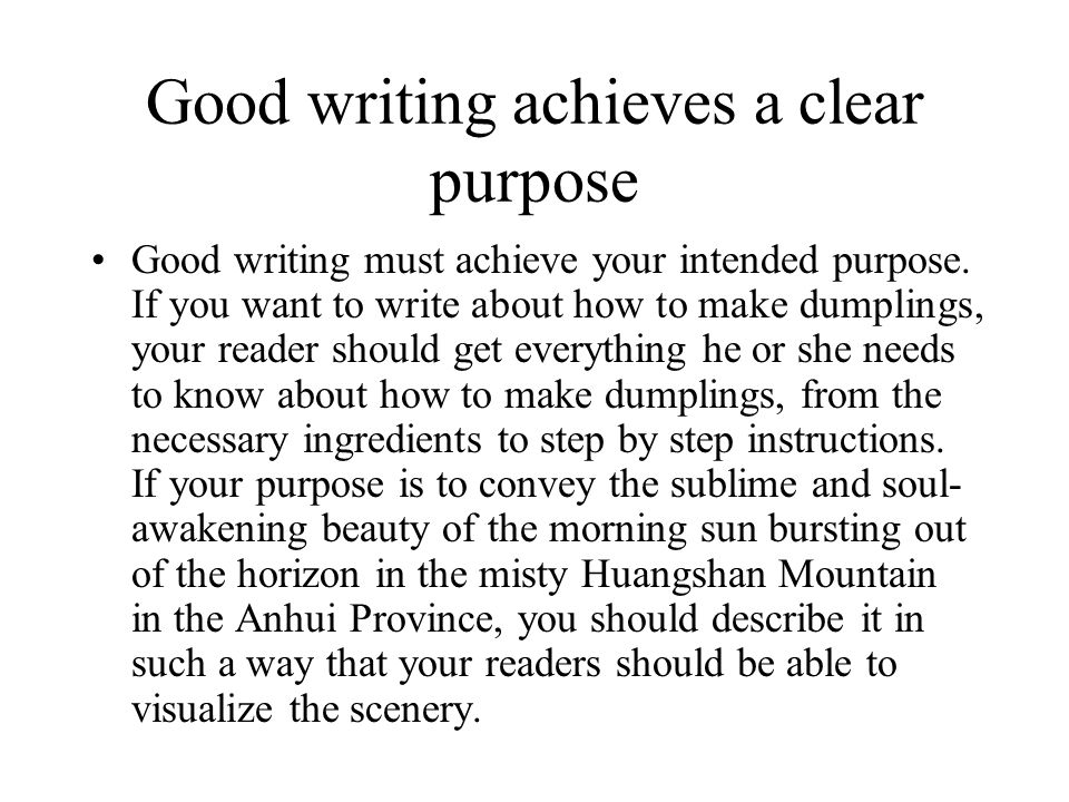 Good writing achieves a clear purpose Good writing must achieve your intended purpose. If you want to write about how to make dumplings, your reader s
