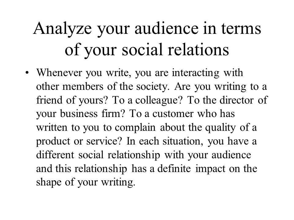 Analyze your audience in terms of your social relations Whenever you write, you are interacting with other members of the society. Are you writing to