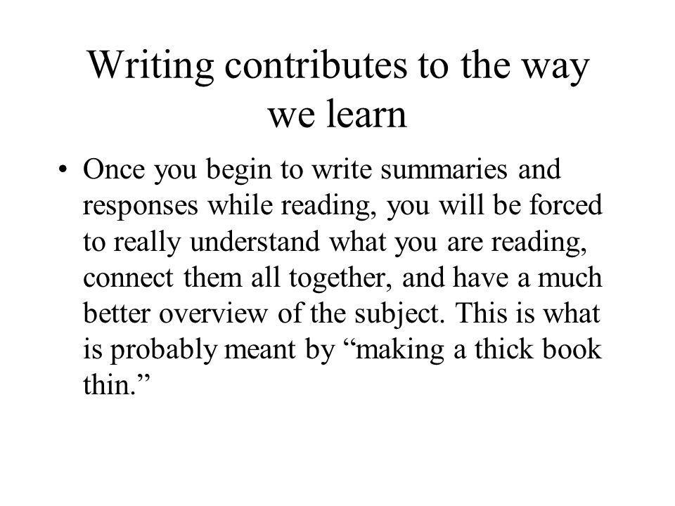 Writing contributes to the way we learn Once you begin to write summaries and responses while reading, you will be forced to really understand what yo