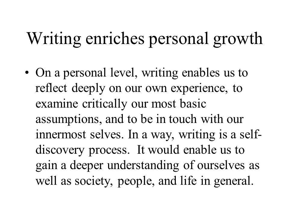 Writing enriches personal growth On a personal level, writing enables us to reflect deeply on our own experience, to examine critically our most basic