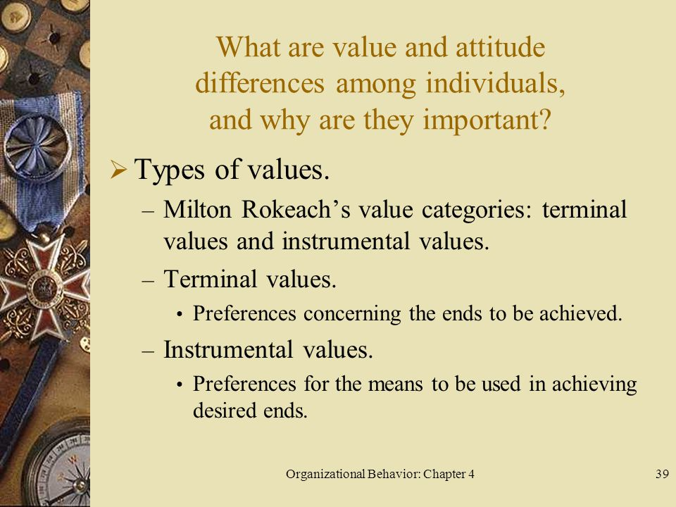 Organizational Behavior: Chapter 439 What are value and attitude differences among individuals, and why are they important.