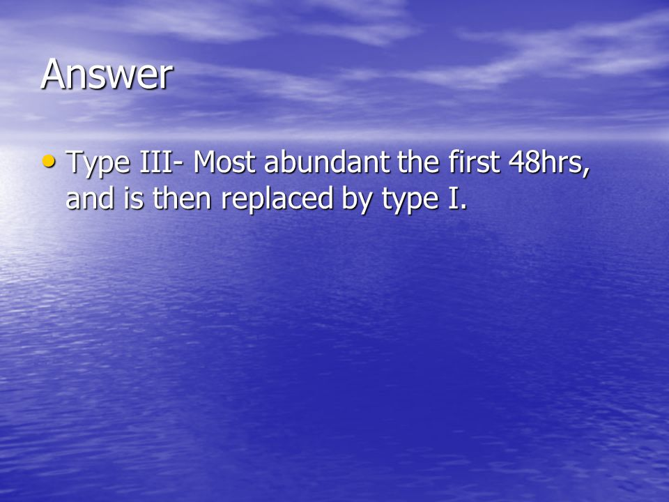 Answer Type III- Most abundant the first 48hrs, and is then replaced by type I. Type III- Most abundant the first 48hrs, and is then replaced by type