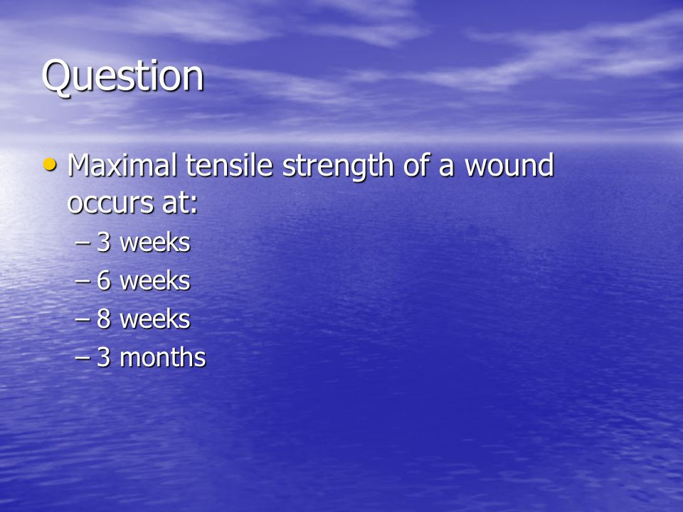 Question Maximal tensile strength of a wound occurs at: Maximal tensile strength of a wound occurs at: –3 weeks –6 weeks –8 weeks –3 months