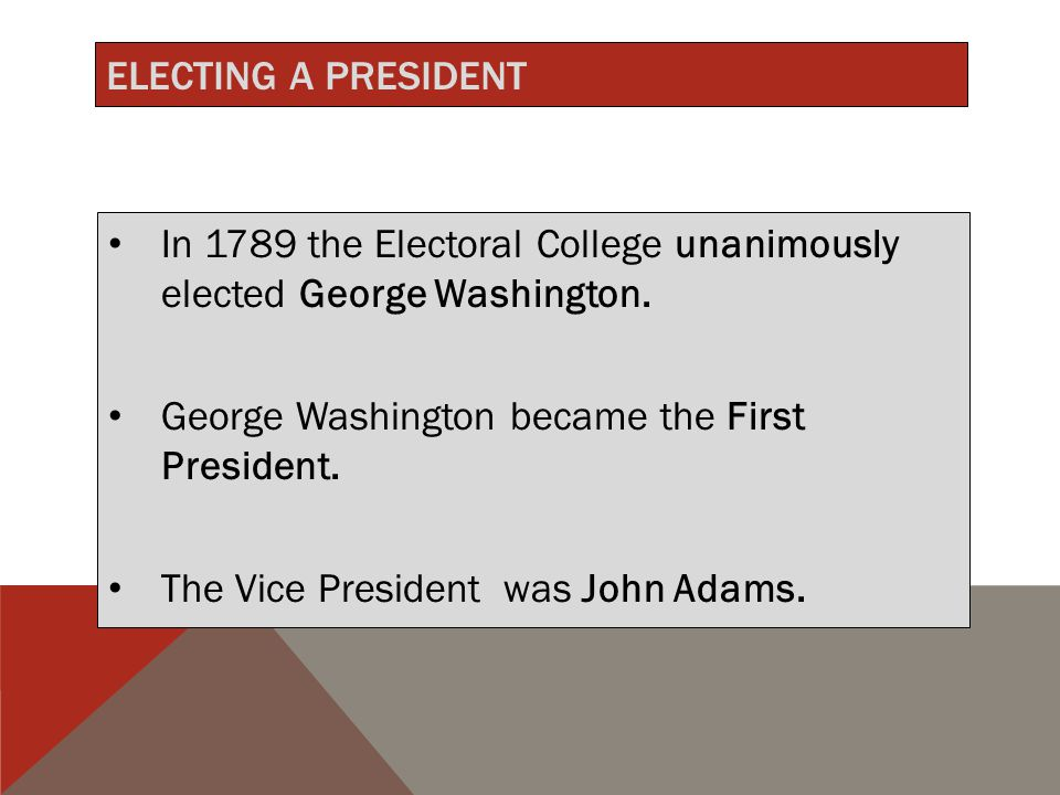 ELECTING A PRESIDENT In 1789 the Electoral College unanimously elected George Washington.