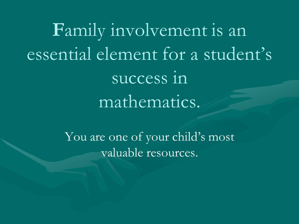 Family involvement is an essential element for a student's success in mathematics. You are one of your child's most valuable resources.