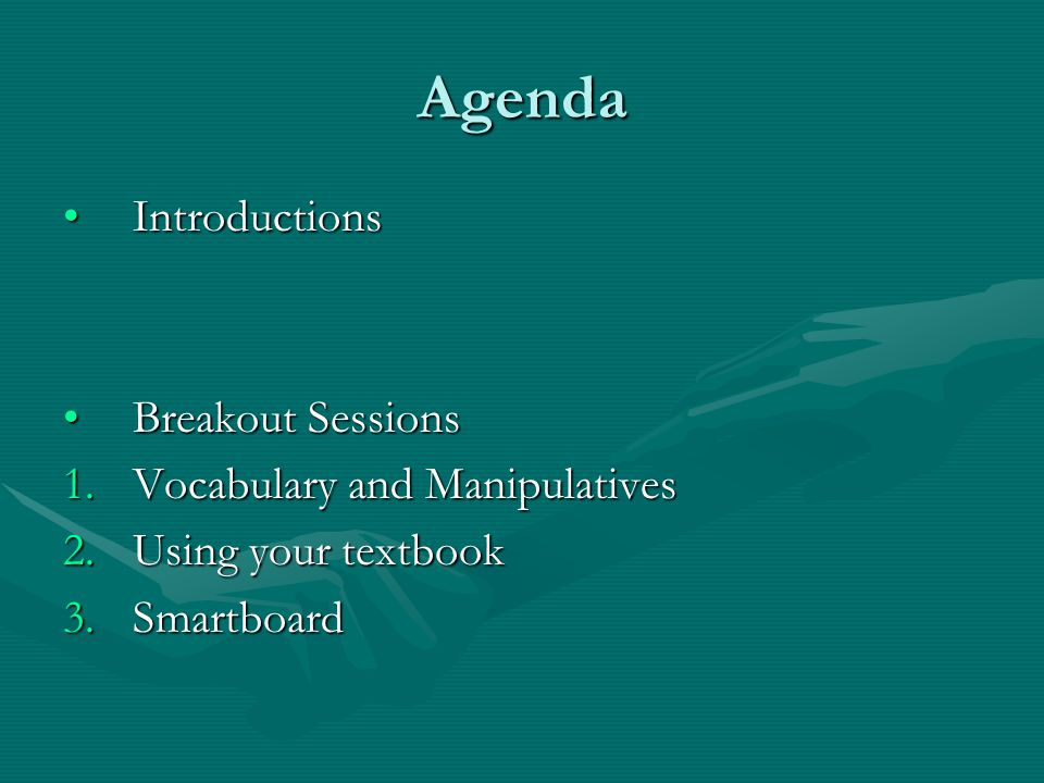 Agenda IntroductionsIntroductions Breakout SessionsBreakout Sessions 1.Vocabulary and Manipulatives 2.Using your textbook 3.Smartboard