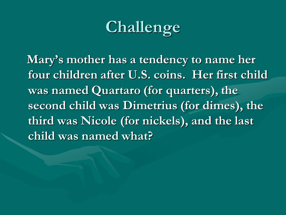 Challenge Mary's mother has a tendency to name her four children after U.S. coins. Her first child was named Quartaro (for quarters), the second child