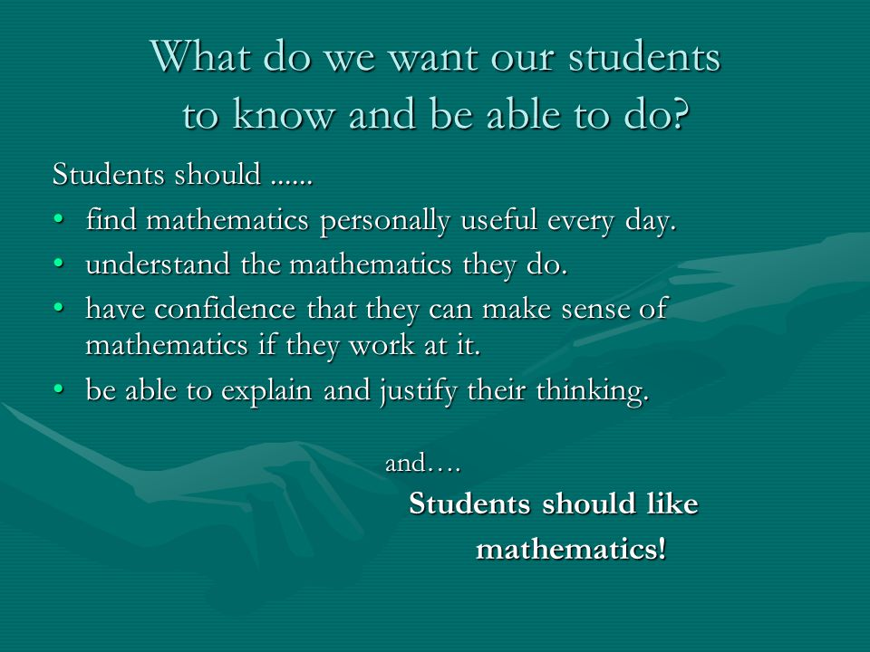 What do we want our students to know and be able to do? Students should...... find mathematics personally useful every day.find mathematics personally