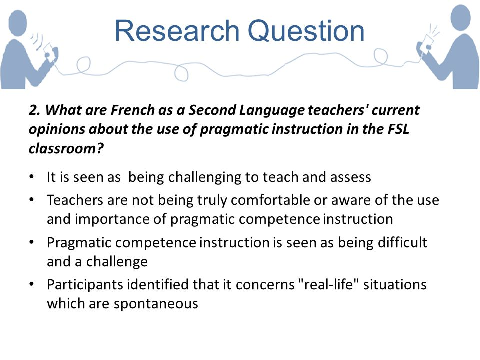 Research Question 2. What are French as a Second Language teachers' current opinions about the use of pragmatic instruction in the FSL classroom? It i