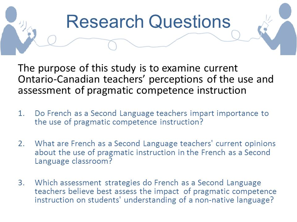 Research Questions The purpose of this study is to examine current Ontario-Canadian teachers' perceptions of the use and assessment of pragmatic compe