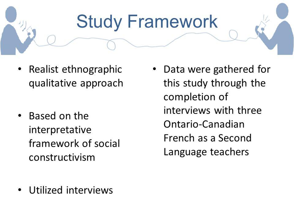 Study Framework Realist ethnographic qualitative approach Based on the interpretative framework of social constructivism Utilized interviews Data were
