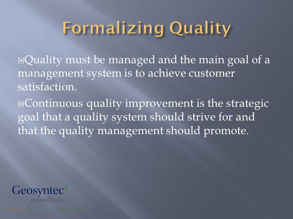  Quality must be managed and the main goal of a management system is to achieve customer satisfaction.  Continuous quality improvement is the strate