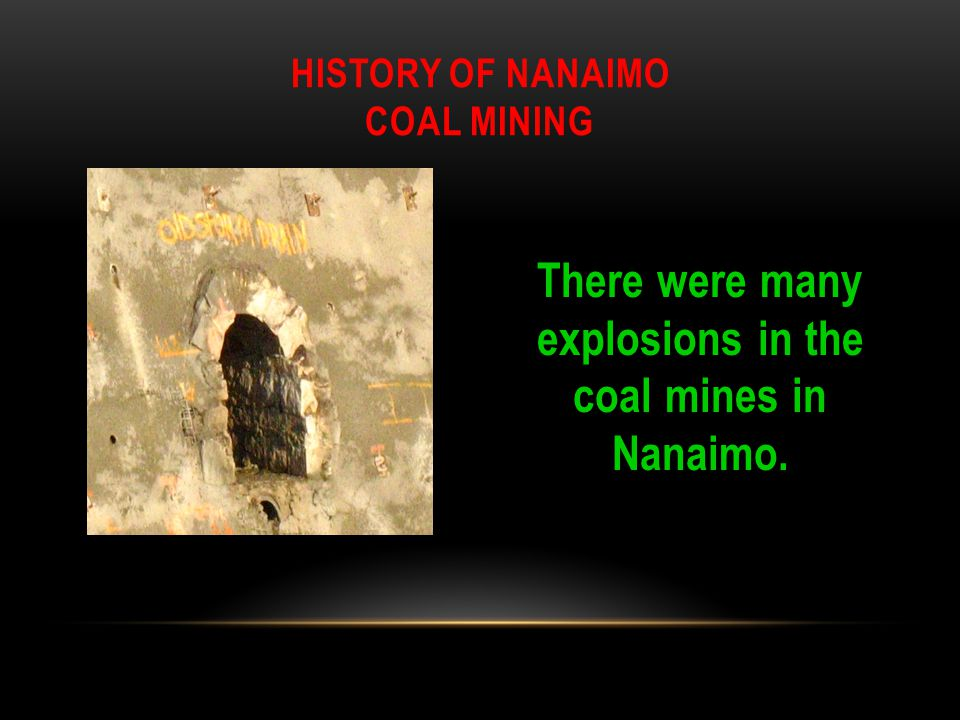 There were many explosions in the coal mines in Nanaimo. HISTORY OF NANAIMO COAL MINING
