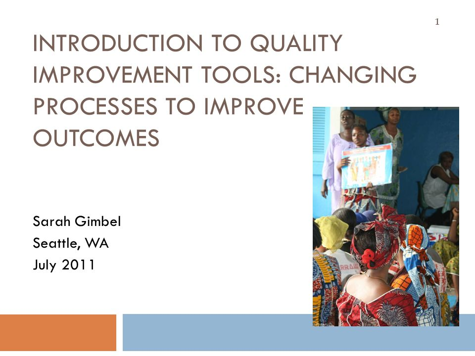 INTRODUCTION TO QUALITY IMPROVEMENT TOOLS: CHANGING PROCESSES TO IMPROVE OUTCOMES Sarah Gimbel Seattle, WA July 2011 1
