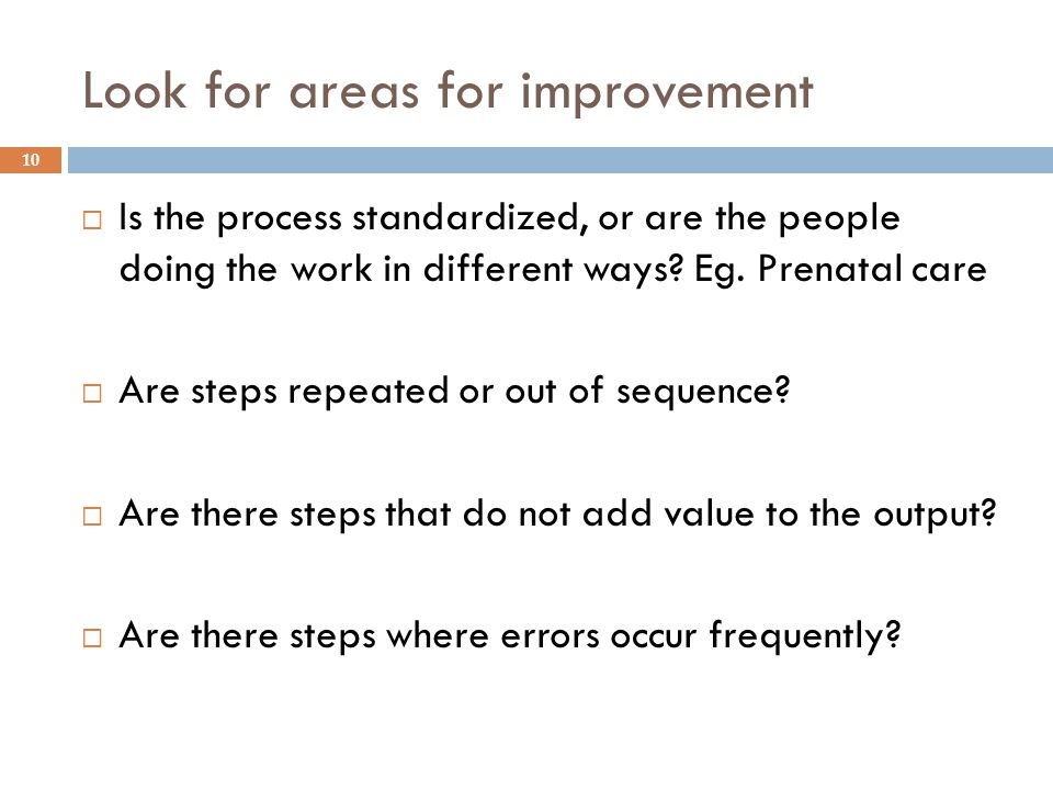Look for areas for improvement  Is the process standardized, or are the people doing the work in different ways? Eg. Prenatal care  Are steps repeat