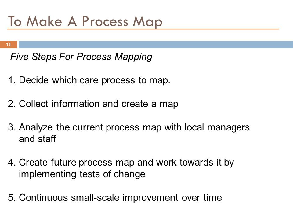 To Make A Process Map Five Steps For Process Mapping 1.Decide which care process to map. 2.Collect information and create a map 3.Analyze the current
