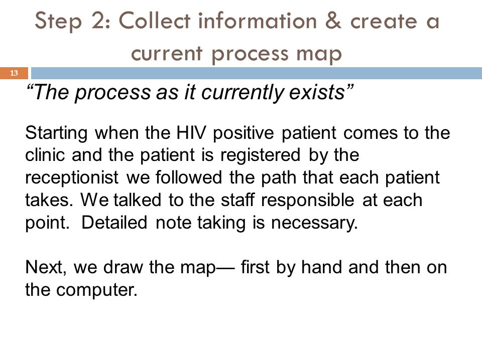 "Step 2: Collect information & create a current process map ""The process as it currently exists"" Starting when the HIV positive patient comes to the cl"
