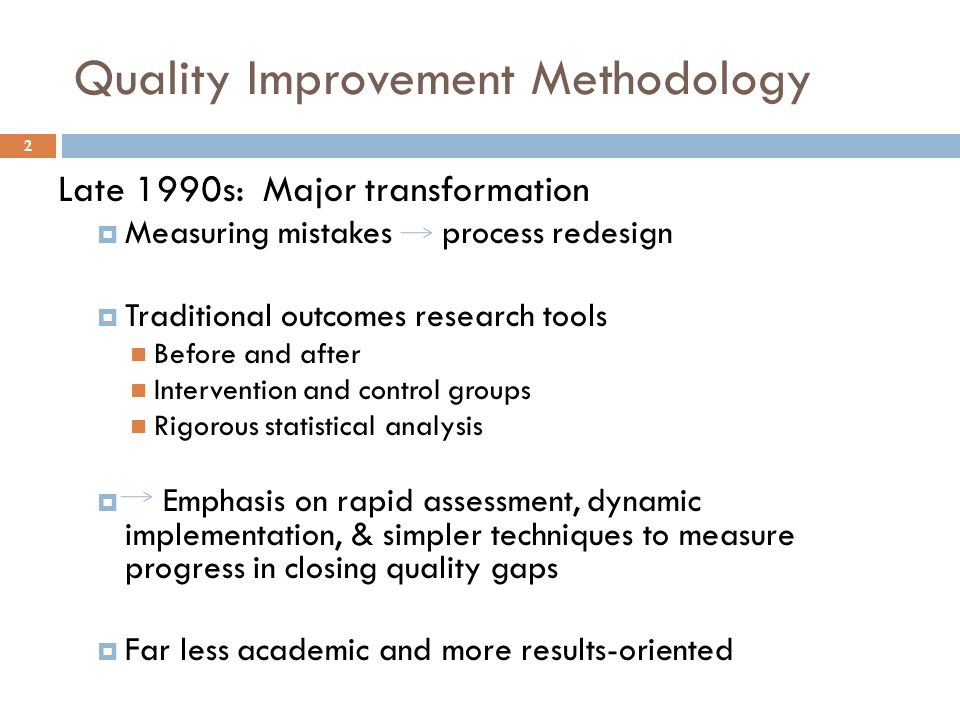 Quality Improvement Methodology Late 1990s: Major transformation  Measuring mistakes process redesign  Traditional outcomes research tools Before and after Intervention and control groups Rigorous statistical analysis  Emphasis on rapid assessment, dynamic implementation, & simpler techniques to measure progress in closing quality gaps  Far less academic and more results-oriented 2