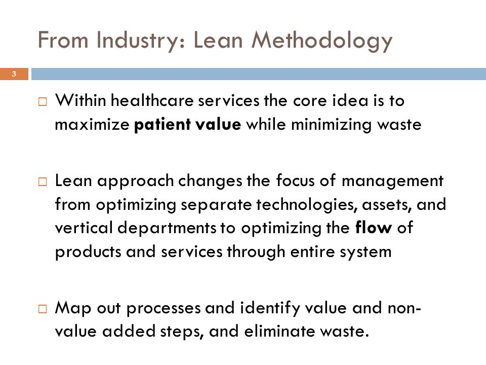 From Industry: Lean Methodology  Within healthcare services the core idea is to maximize patient value while minimizing waste  Lean approach changes the focus of management from optimizing separate technologies, assets, and vertical departments to optimizing the flow of products and services through entire system  Map out processes and identify value and non- value added steps, and eliminate waste.