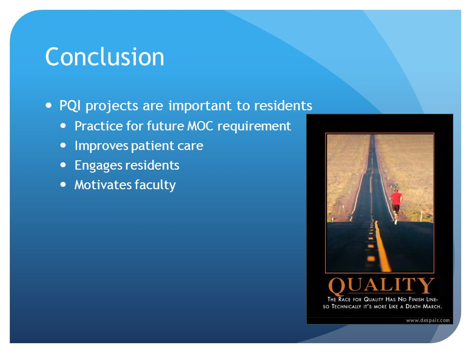 Conclusion PQI projects are important to residents Practice for future MOC requirement Improves patient care Engages residents Motivates faculty