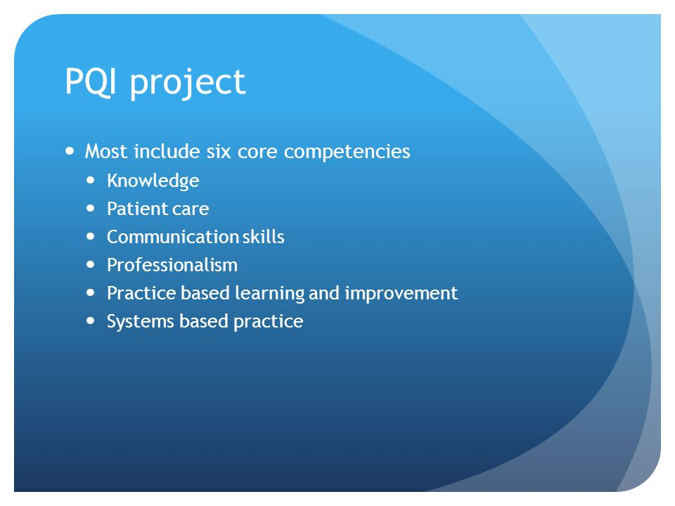 PQI project Most include six core competencies Knowledge Patient care Communication skills Professionalism Practice based learning and improvement Systems based practice