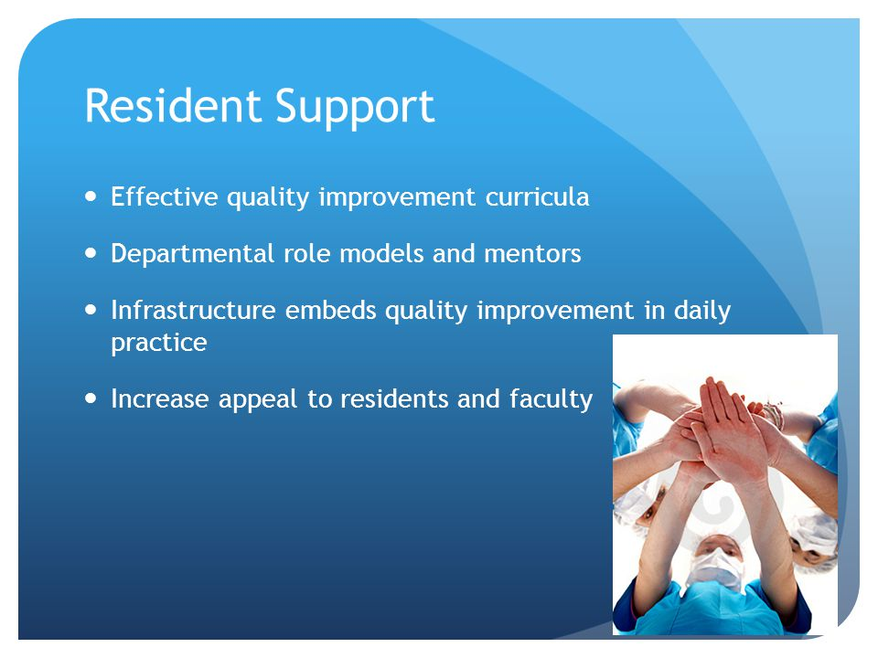 Resident Support Effective quality improvement curricula Departmental role models and mentors Infrastructure embeds quality improvement in daily practice Increase appeal to residents and faculty