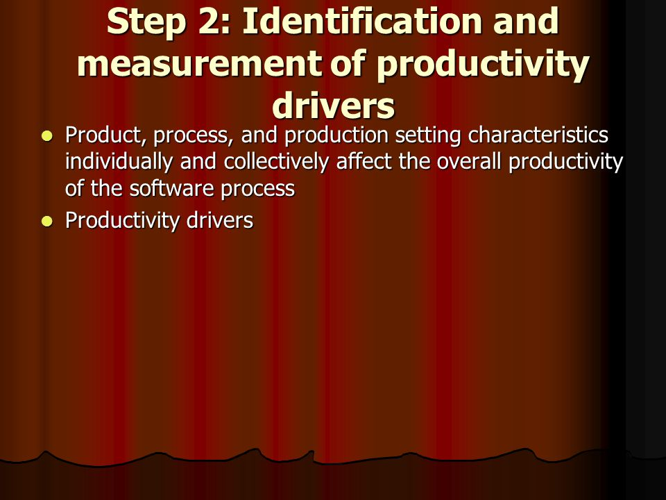 Step 2: Identification and measurement of productivity drivers Product, process, and production setting characteristics individually and collectively affect the overall productivity of the software process Product, process, and production setting characteristics individually and collectively affect the overall productivity of the software process Productivity drivers Productivity drivers