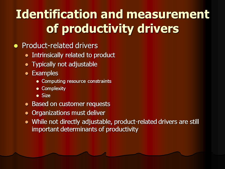 Identification and measurement of productivity drivers Product-related drivers Product-related drivers Intrinsically related to product Intrinsically related to product Typically not adjustable Typically not adjustable Examples Examples Computing resource constraints Computing resource constraints Complexity Complexity Size Size Based on customer requests Based on customer requests Organizations must deliver Organizations must deliver While not directly adjustable, product-related drivers are still important determinants of productivity While not directly adjustable, product-related drivers are still important determinants of productivity
