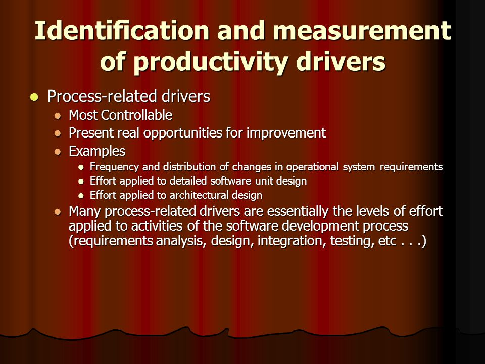 Identification and measurement of productivity drivers Process-related drivers Process-related drivers Most Controllable Most Controllable Present real opportunities for improvement Present real opportunities for improvement Examples Examples Frequency and distribution of changes in operational system requirements Frequency and distribution of changes in operational system requirements Effort applied to detailed software unit design Effort applied to detailed software unit design Effort applied to architectural design Effort applied to architectural design Many process-related drivers are essentially the levels of effort applied to activities of the software development process (requirements analysis, design, integration, testing, etc...) Many process-related drivers are essentially the levels of effort applied to activities of the software development process (requirements analysis, design, integration, testing, etc...)