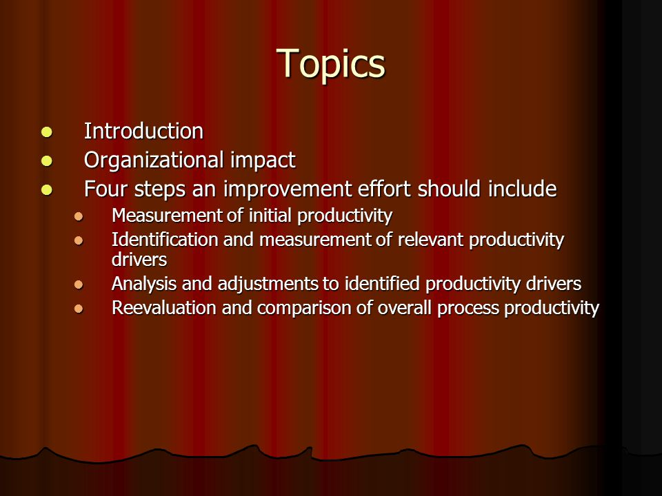 Topics Introduction Introduction Organizational impact Organizational impact Four steps an improvement effort should include Four steps an improvement effort should include Measurement of initial productivity Measurement of initial productivity Identification and measurement of relevant productivity drivers Identification and measurement of relevant productivity drivers Analysis and adjustments to identified productivity drivers Analysis and adjustments to identified productivity drivers Reevaluation and comparison of overall process productivity Reevaluation and comparison of overall process productivity