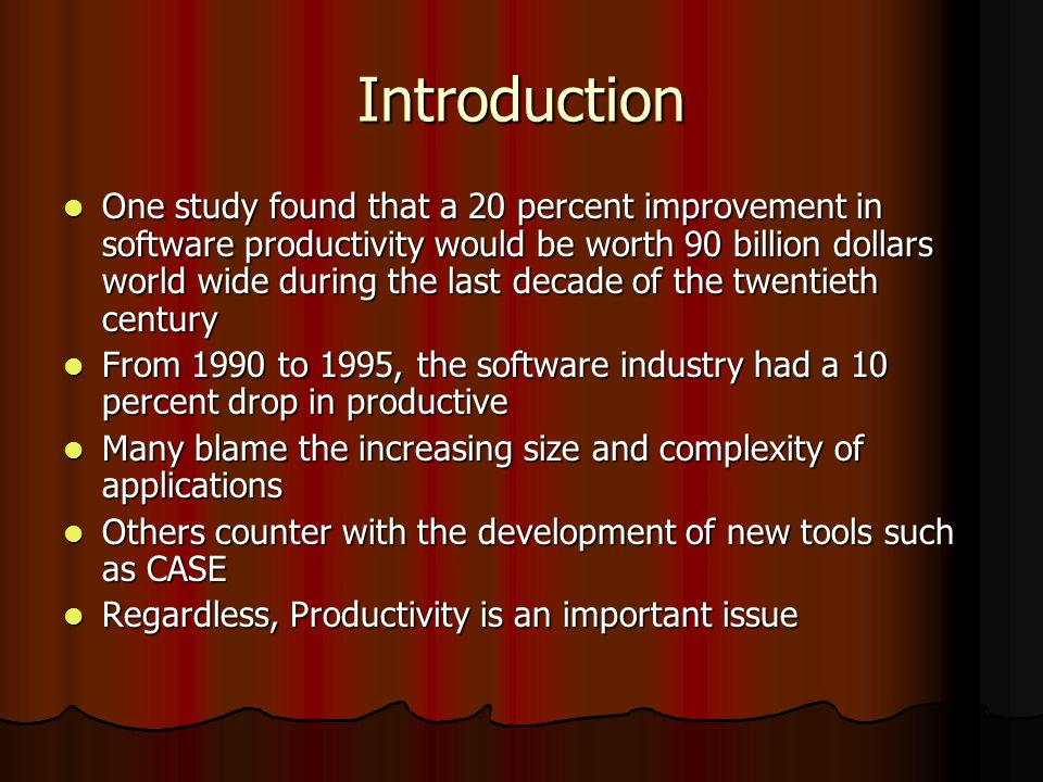 Introduction One study found that a 20 percent improvement in software productivity would be worth 90 billion dollars world wide during the last decade of the twentieth century One study found that a 20 percent improvement in software productivity would be worth 90 billion dollars world wide during the last decade of the twentieth century From 1990 to 1995, the software industry had a 10 percent drop in productive From 1990 to 1995, the software industry had a 10 percent drop in productive Many blame the increasing size and complexity of applications Many blame the increasing size and complexity of applications Others counter with the development of new tools such as CASE Others counter with the development of new tools such as CASE Regardless, Productivity is an important issue Regardless, Productivity is an important issue