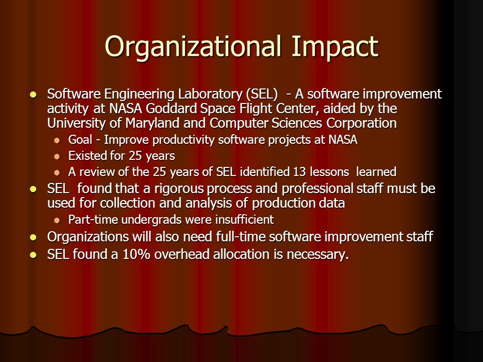 Organizational Impact Software Engineering Laboratory (SEL) - A software improvement activity at NASA Goddard Space Flight Center, aided by the University of Maryland and Computer Sciences Corporation Software Engineering Laboratory (SEL) - A software improvement activity at NASA Goddard Space Flight Center, aided by the University of Maryland and Computer Sciences Corporation Goal - Improve productivity software projects at NASA Goal - Improve productivity software projects at NASA Existed for 25 years Existed for 25 years A review of the 25 years of SEL identified 13 lessons learned A review of the 25 years of SEL identified 13 lessons learned SEL found that a rigorous process and professional staff must be used for collection and analysis of production data SEL found that a rigorous process and professional staff must be used for collection and analysis of production data Part-time undergrads were insufficient Part-time undergrads were insufficient Organizations will also need full-time software improvement staff Organizations will also need full-time software improvement staff SEL found a 10% overhead allocation is necessary.