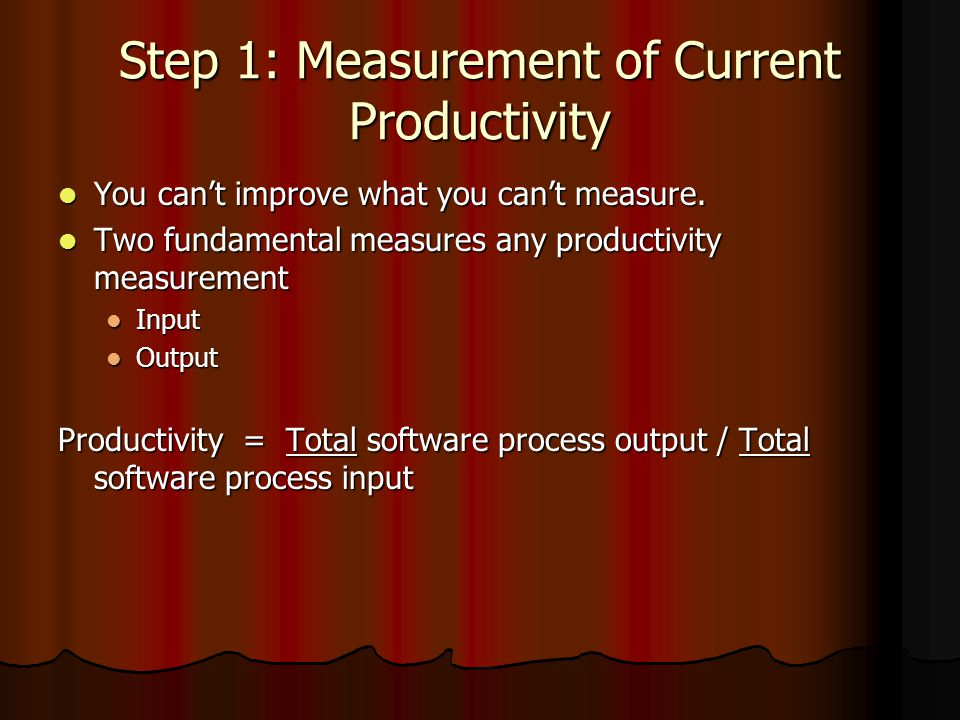 Step 1: Measurement of Current Productivity You can't improve what you can't measure. You can't improve what you can't measure. Two fundamental measur