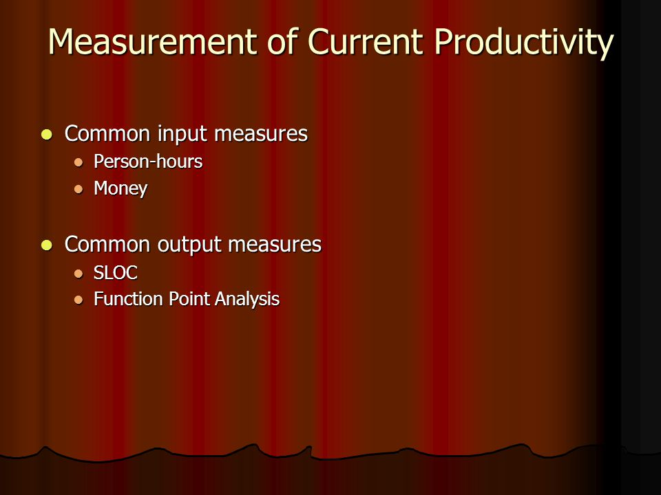 Measurement of Current Productivity Common input measures Common input measures Person-hours Person-hours Money Money Common output measures Common output measures SLOC SLOC Function Point Analysis Function Point Analysis