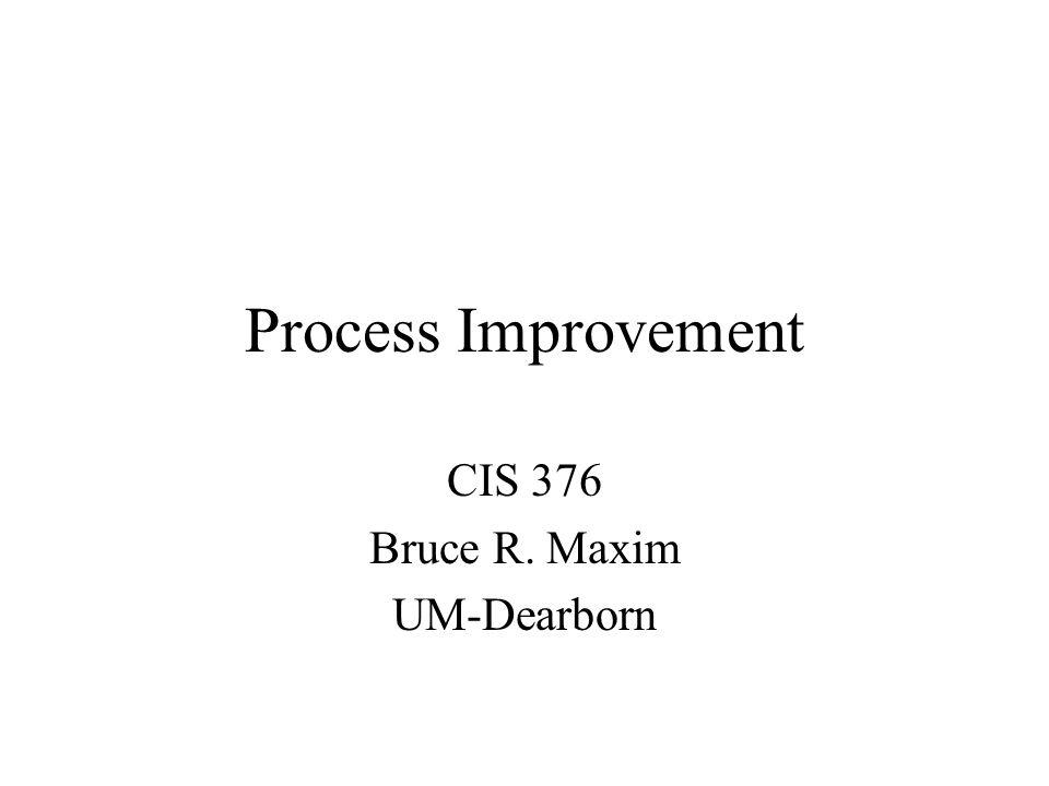 Process Improvement CIS 376 Bruce R. Maxim UM-Dearborn