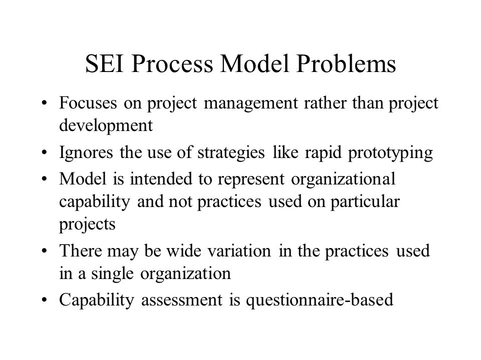 SEI Process Model Problems Focuses on project management rather than project development Ignores the use of strategies like rapid prototyping Model is