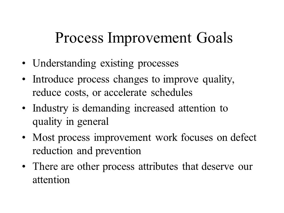 Process Improvement Goals Understanding existing processes Introduce process changes to improve quality, reduce costs, or accelerate schedules Industr