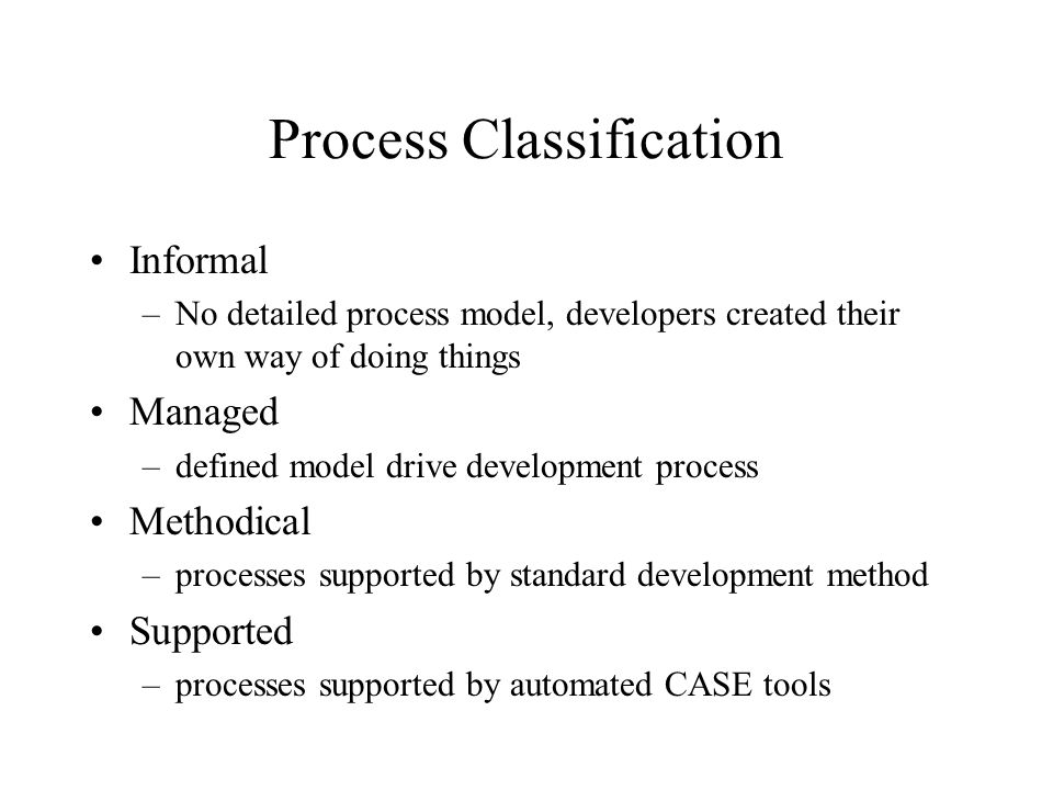 Process Classification Informal –No detailed process model, developers created their own way of doing things Managed –defined model drive development